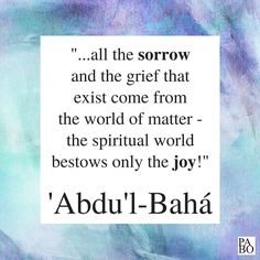 """""""…all the sorrow and the grief that exist come from the world of matter—the spiritual world bestows only the joy!"""" 'Abdu'l-Bahá, Paris Talks, p.110 Grief, Letter Board, Me Quotes, Spirituality, Joy, Lettering, Paris, World, Montmartre Paris"""