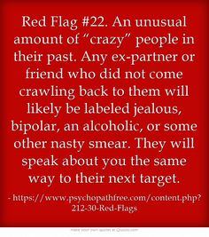 "Red Flag An unusual amount of ""crazy"" people in their past. Any ex-partner or friend who did not come crawling back to them will likely be labeled jealous, bipolar, an alcoholic, or some other nasty smear. They will speak about you the same way to. Narcissistic People, Narcissistic Behavior, Narcissistic Sociopath, Narcissistic Personality Disorder, Abusive Relationship, Toxic Relationships, Relationship Advice, Marriage Tips, Relationship Captions"
