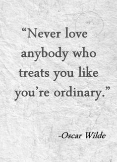 Oscar Wilde Quotes - Never love anybody who treats you like you're ordinary.