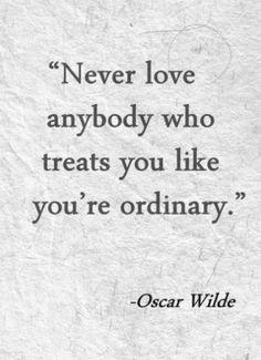 Oscar Wilde Quotes - Never love anybody who treats you like you're ordinary.
