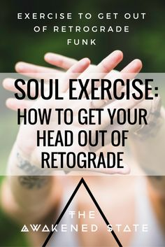 Soul Exercise: How to get Your Head out of Retrograde. The Awakened State. We're…