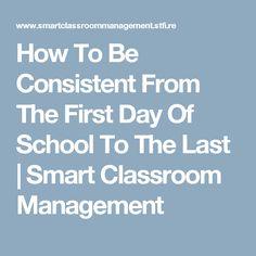 How To Be Consistent From The First Day Of School To The Last | Smart Classroom Management