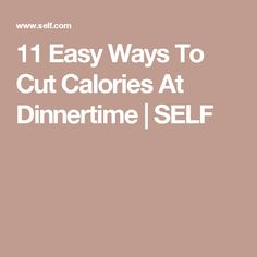 11 Easy Ways To Cut Calories At Dinnertime | 11 Easy Ways To Cut Calories At Dinnertime | SELF