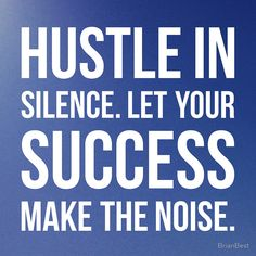 Hustle in silence. Let you success make the noise. thedailyquotes.com