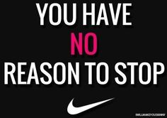 You have NO reason to stop..... http://www.ilikerunning.com #running #nike #quote
