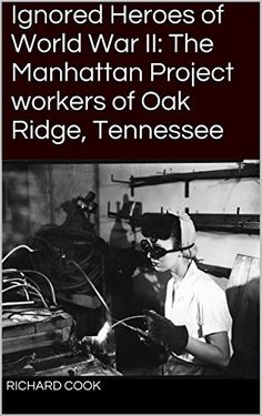 Ignored Heroes of World War II: The Manhattan Project workers of Oak Ridge, Tennessee by Richard Cook http://www.amazon.com/dp/B00X4OI1E6/ref=cm_sw_r_pi_dp_WPBLvb0BZPP0Y