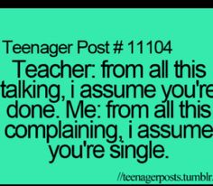 I feel like I should say this sometime... But then im just like ' no all the teachers love me. I cant ruin that... yet' lol