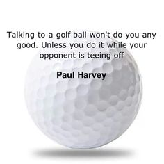 Talking to a golf ball won't do you any good....unless you do it while your opponent is teeing off.  -Paul Harvey