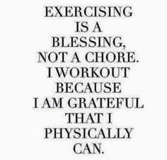 Exercising is a blessing, not a chore. I workout because I am grateful that I physically can most days.