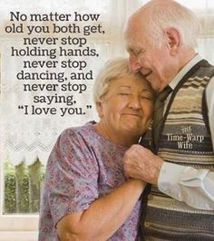 "No Matter how old you both get, never stop holding hands, never stop dancing,and never stop saying ""I love you""."