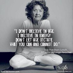 I don't believe in age. I believe in energy. Don't let age dictate what you can and cannot do. Tao Porchon-Lynch, 97 year old yoga teacher. Yoga Quotes, Me Quotes, Motivational Quotes, Inspirational Quotes, Motivational Affirmations, Qoutes, Wisdom Quotes, The Words, Great Quotes