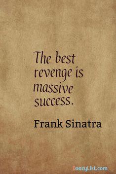 The best revenge is massive success. Frank Sinatra