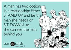 A man has two options in a relationship: Either STAND UP and be the man she needs or SIT DOWN, so she can see the man behind you. | Breakup Ecard