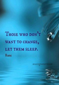 Those who don't want to change, Let them sleep. - Rumi, century mystical persian sufi master and poet Rumi Love Quotes, Yoga Quotes, Wisdom Quotes, Positive Quotes, Quotes To Live By, Motivational Quotes, Life Quotes, Inspirational Quotes, Quotes Quotes