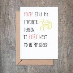 You're still my favorite person to fart next into my sleep The Card:- 4 x 6 card printed on 100 % cotton textured 110 lb card stock. - Comes with a Kraft envelope inside a cellophane bag for extra protection.