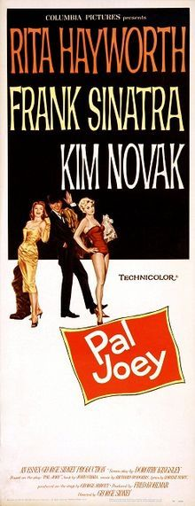 Pal Joey    Theatrical poster //   Directed byGeorge Sidney  Produced byFred Kohlmar  Written byDorothy Kingsley, screenplay from the play by John O'Hara  StarringRita Hayworth  Frank Sinatra  Kim Novak  Music byRichard Rodgers  Lorenz Hart  Morris Stoloff(supervision)  Nelson Riddle  George Duning  (arrangements)  Arthur Morton (orchestrations)  CinematographyHarold Lipstein  Editing byViola Lawrence  Jerome Thoms  Distributed byColumbia Pictures  Release date(s)October 25, 1957