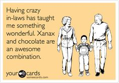 Having crazy in-laws has taught me something wonderful. Xanax and chocolate are an awesome combination.... True and So Funny :)