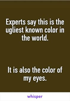 Experts say this is the ugliest known color in the world.    It is also the color of my eyes.