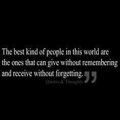 The best kind of people in this world are the ones that can give without remembering and receive without forgetting.