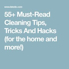 55+ Must-Read Cleaning Tips, Tricks And Hacks (for the home and more!)