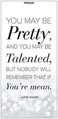 YOU MAY BE Pretty, AND YOU MAY BE Talented, BUT NOBODY WILL REMEMBER THAT IF You're mean. -Katie Holmes