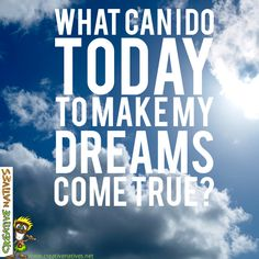 What can YOU do today to make your dreams come true?