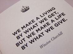 'We make a living by what we get, but we make a life by what we give' Sir Winston Churchill
