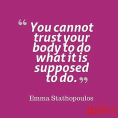 "A quote from Emma Stathopoulos that says, ""You cannot trust your body to do what it is supposed to do."""