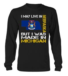 I May Live in Nebraska But I Was Made in Michigan State T-Shirt #MadeInMichigan