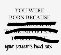 You were born because your parents had sex.