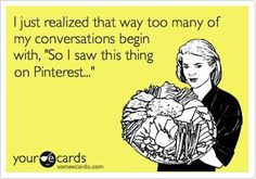 """I just realized that way too many of my conversations begin with, """"So I saw this thing on Pinterest..."""""""