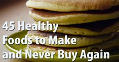45 Healthy foods you can make instead of buying processed. Save money too! @Greatist