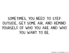 Sometimes you need to step outside. Get some air. And remind yourself of who you are and who you want to be.
