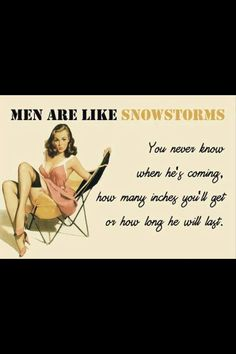 Men Are Like SnowStorms ° You Never Know When He's Coming ° How Many Inches You'll Get Or How Long He Will Last °