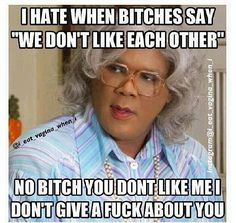 Funny Quotes By Madea I Dont Like You, Don't Like Me, Just For You, Madea Funny Quotes, Bitch Quotes, Madea Humor, Life Quotes, Funny Memes, Sassy Quotes