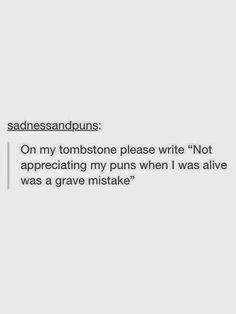 """On my tombstone please write: """"Not appreciating my puns when I was alive was a grave mistake."""""""