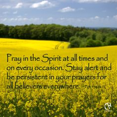 Pray in the Spirit at all times and on every occasion. Stay alert and be persistent in your prayers for all believers everywhere. ~ Ephesians 6:18 #NLT #Bible verse | CrossRiverMedia.com