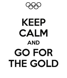 KEEP CALM AND GO FOR THE GOLD