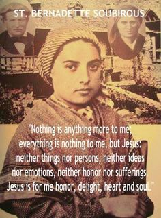 St. Bernadette Soubirous. St. Bernadette has unpacked with such profundity what God is and isn't, and what being close to God is and isn't, how Catholicism isn't just an idea or a philosophy, how Catholic spirituality is not contingent upon our emotions, and how we are to seek God first and only.
