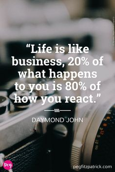 Life is like business, 20% of what happens to you is 80% of how you react. Daymond John