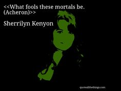 Sherrilyn Kenyon - quote-What fools these mortals be. (Acheron) #SherrilynKenyon #quote #quotation #aphorism #quoteallthethings