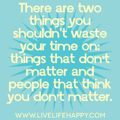 There are two things you shouldn't waste your time on: things that don't matter and people that think you don't matter.