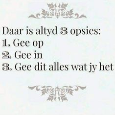 Afrikaanse Inspirerende Gedagtes & Wyshede: Daar is altyd 3 opsies: Gee op Gee in Gee dit alle. All Quotes, Sign Quotes, Qoutes, Baie Dankie, Motivation For Kids, Afrikaanse Quotes, Inspirational Verses, Brother Quotes, Wedding Quotes
