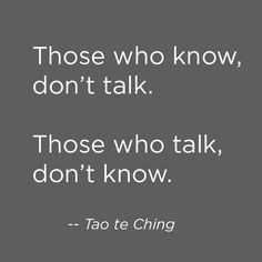 Those who know, don't talk. Those who talk, don't know. --Tao te Ching