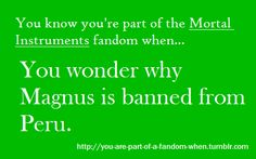 You're Part of a Fandom when... You wonder why Magnus is banned from Peru.