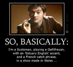 "So, basically: I'm a Scotsman, playing a Gallifreyan, with an ""Estuary English"" accent, and a French catch-phrase, in a show made in Wales..."
