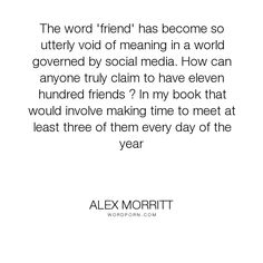 """Alex Morritt - """"The word 'friend' has become so utterly void of meaning in a world governed by social..."""". quotes, friend, friendship, friends, obsession, value, values, meaning, words, society, quote, quotes-to-live-by, media, meaning-of-life, social-media, relationship-quotes, friendships, emptiness, word, friendly, social-commentary, meaningful, genuine, shallowness, social-norms, true-friends, fake, friendship-quotes, society-s-increasing-stupidity, obsessions, lack-of-communication…"""
