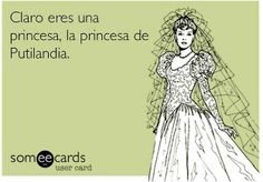 Claro eres una princesa, la princesa de putalandia. jaajaaja!