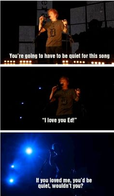 I hate when people do that. Like no, shut up - ED FREAKING SHEERAN IS GRACING YOU WITH HIS PRESENCE. UGH.