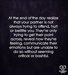 At the end of the day realize that your partner is not always trying to offend, hurt or belittle you. They're only trying to get their point across, reveal how they're feeling, communicate their emotions but are unable to do so without seeming critical or bashful.  . . .   #love #couple #quotes #pinterest #pin  #food #quotes Deep Relationship Quotes, Communication Quotes, Need A Break, Food Quotes, Pinterest Pin, The End, Quote Aesthetic, Couple Quotes, Your Boyfriend